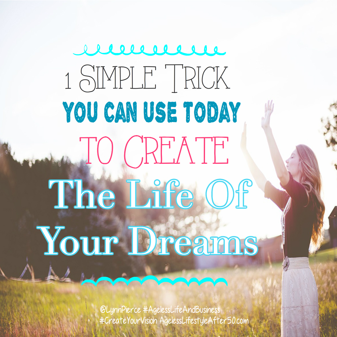 1 Simple Trick You Can Use Today to Create The Life Of Your Dreams