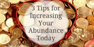 3 Tips for Increasing Your Abundance Today