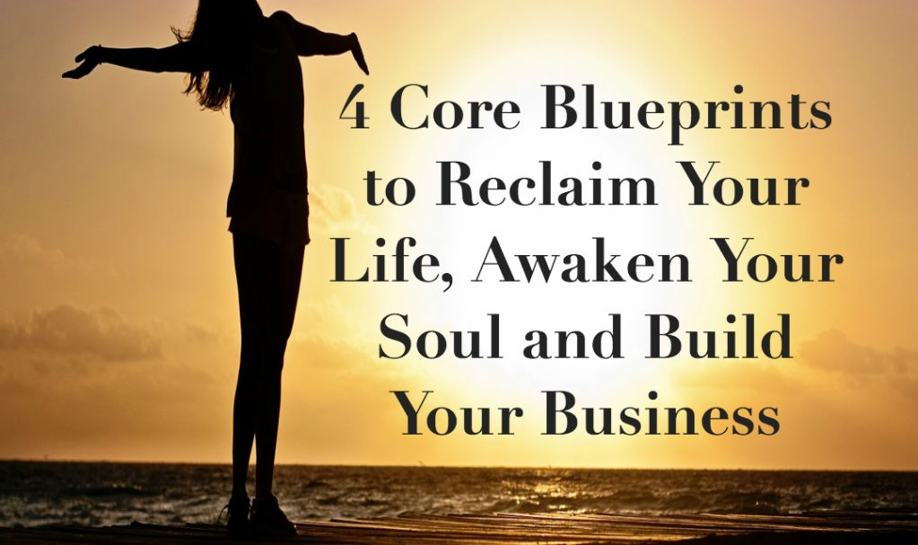 4 Core Blueprints to Reclaim your Life, Awaken Your Soul and Build Your Business