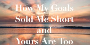 How My Goals Sold Me Short and Yours Are Too